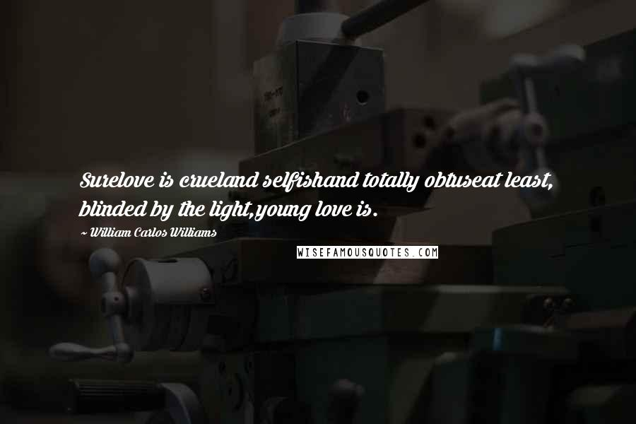 William Carlos Williams quotes: Surelove is crueland selfishand totally obtuseat least, blinded by the light,young love is.