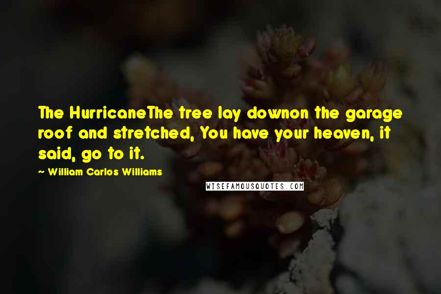 William Carlos Williams quotes: The HurricaneThe tree lay downon the garage roof and stretched, You have your heaven, it said, go to it.