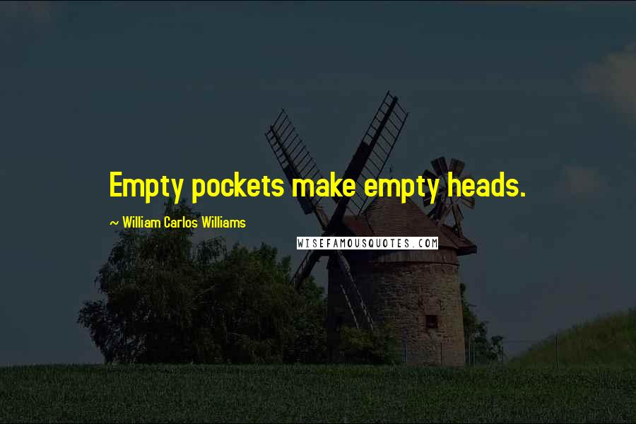William Carlos Williams quotes: Empty pockets make empty heads.