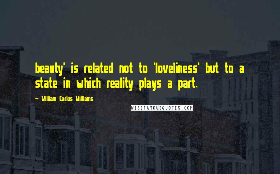 William Carlos Williams quotes: beauty' is related not to 'loveliness' but to a state in which reality plays a part.
