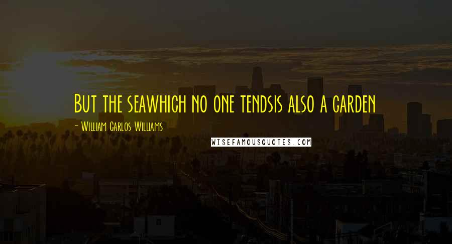 William Carlos Williams quotes: But the seawhich no one tendsis also a garden