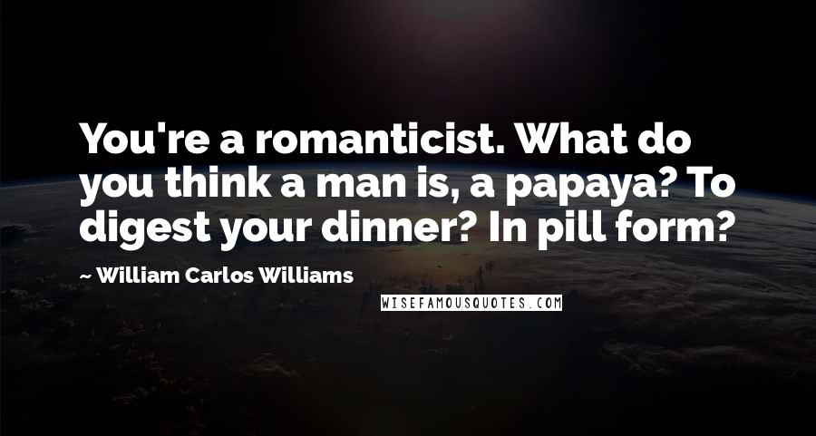 William Carlos Williams quotes: You're a romanticist. What do you think a man is, a papaya? To digest your dinner? In pill form?