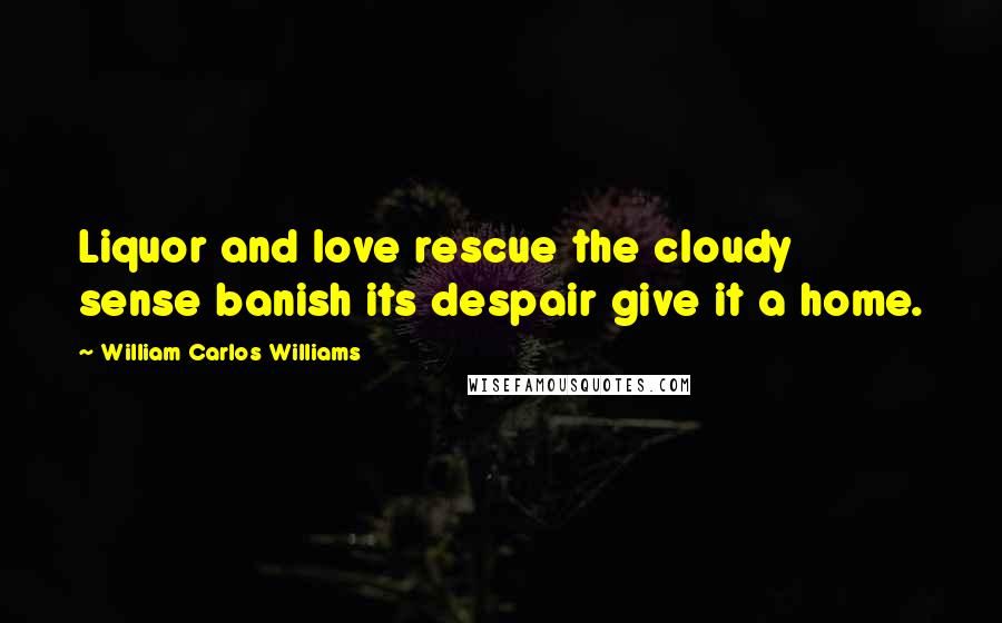 William Carlos Williams quotes: Liquor and love rescue the cloudy sense banish its despair give it a home.