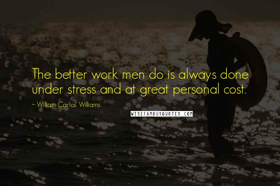 William Carlos Williams quotes: The better work men do is always done under stress and at great personal cost.