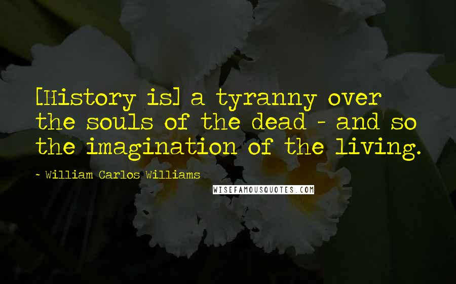 William Carlos Williams quotes: [History is] a tyranny over the souls of the dead - and so the imagination of the living.