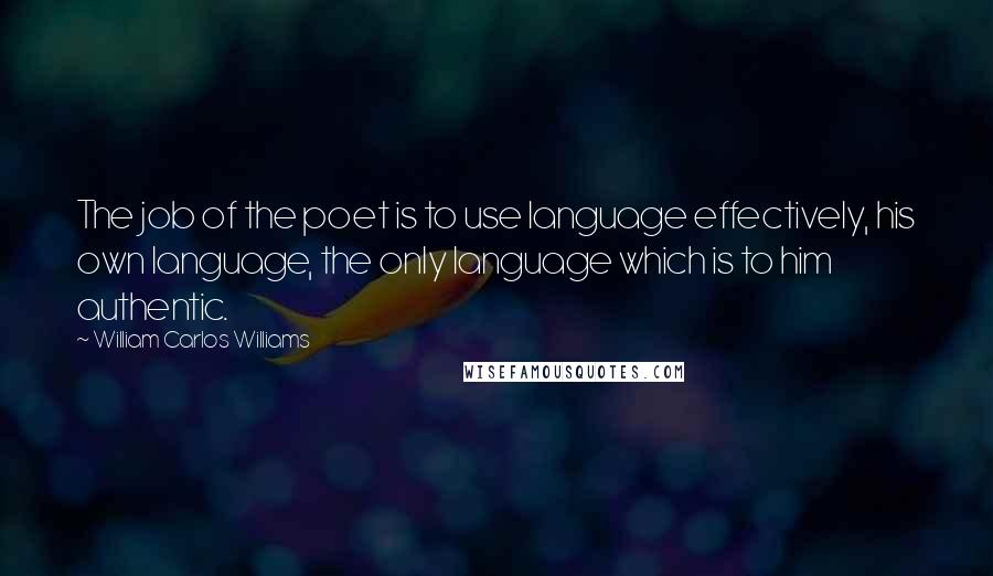 William Carlos Williams quotes: The job of the poet is to use language effectively, his own language, the only language which is to him authentic.