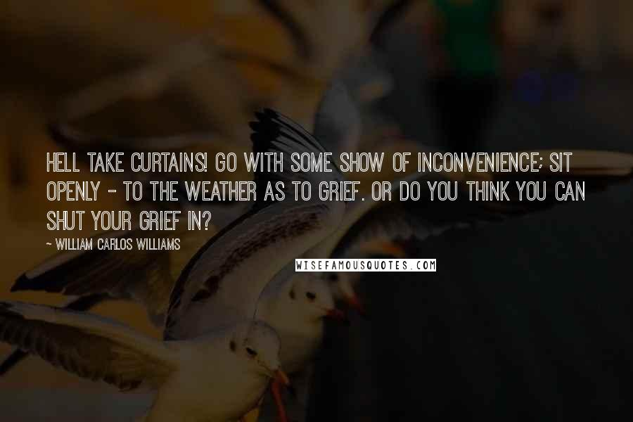 William Carlos Williams quotes: Hell take curtains! Go with some show of inconvenience; sit openly - to the weather as to grief. Or do you think you can shut your grief in?