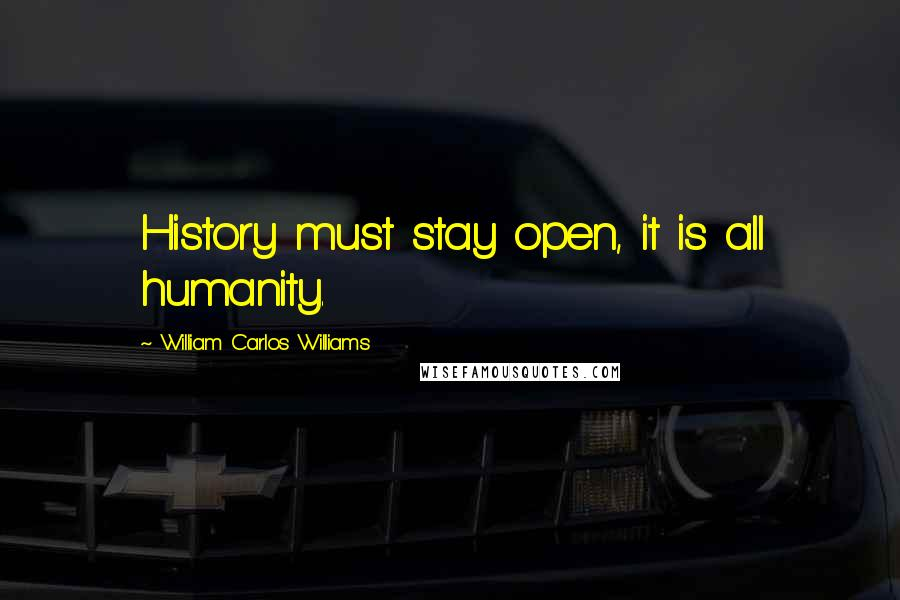 William Carlos Williams quotes: History must stay open, it is all humanity.
