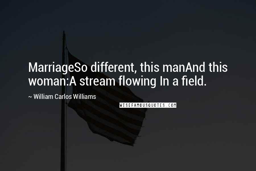 William Carlos Williams quotes: MarriageSo different, this manAnd this woman:A stream flowing In a field.