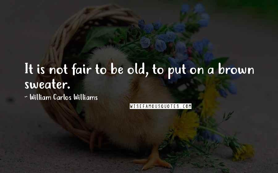 William Carlos Williams quotes: It is not fair to be old, to put on a brown sweater.