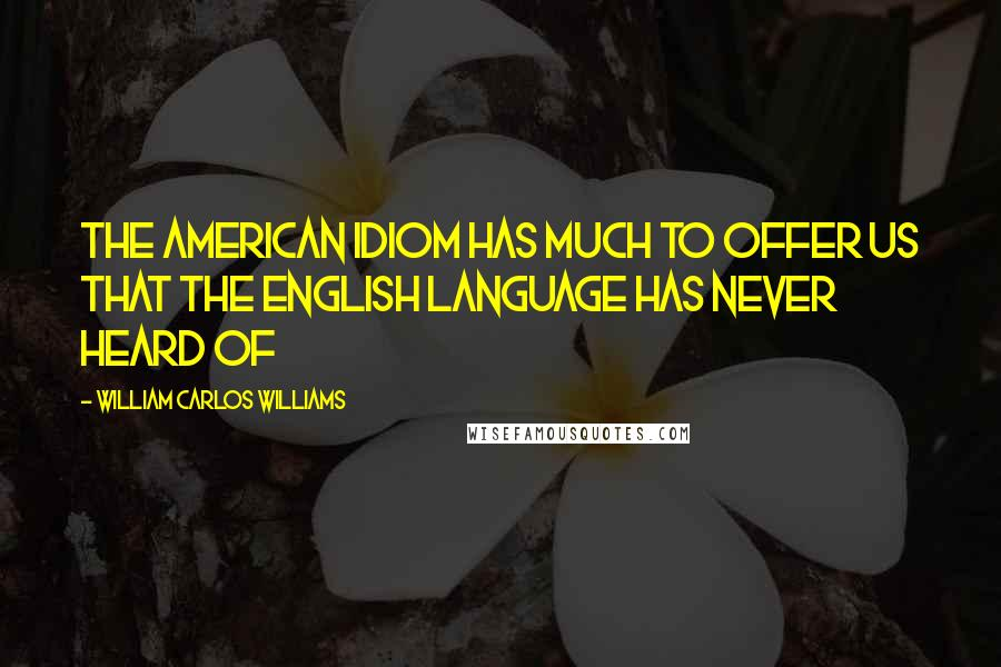 William Carlos Williams quotes: The American idiom has much to offer us that the English language has never heard of
