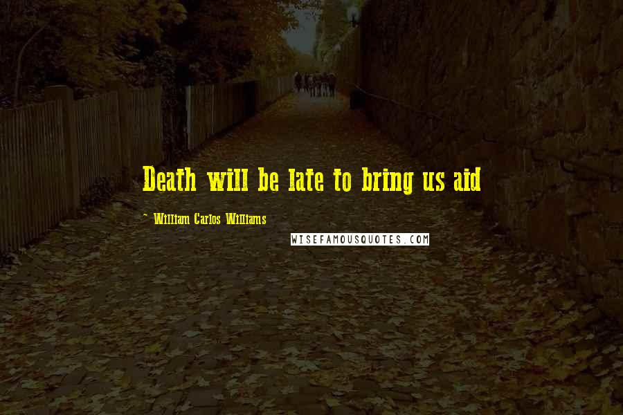 William Carlos Williams quotes: Death will be late to bring us aid