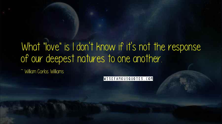 "William Carlos Williams quotes: What ""love"" is I don't know if it's not the response of our deepest natures to one another."