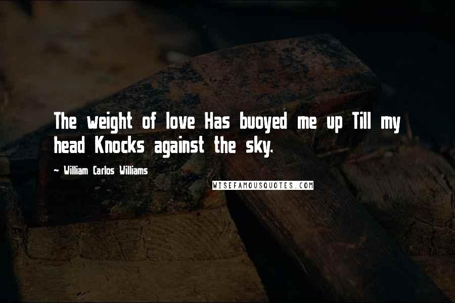 William Carlos Williams quotes: The weight of love Has buoyed me up Till my head Knocks against the sky.
