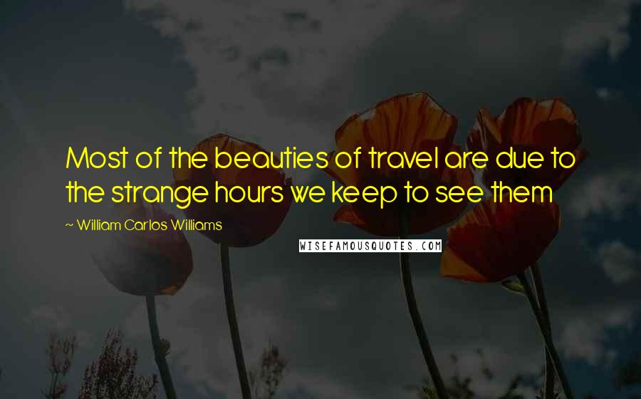 William Carlos Williams quotes: Most of the beauties of travel are due to the strange hours we keep to see them