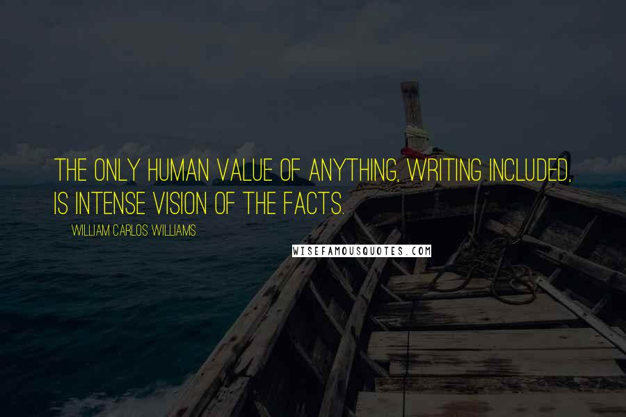 William Carlos Williams quotes: The only human value of anything, writing included, is intense vision of the facts.