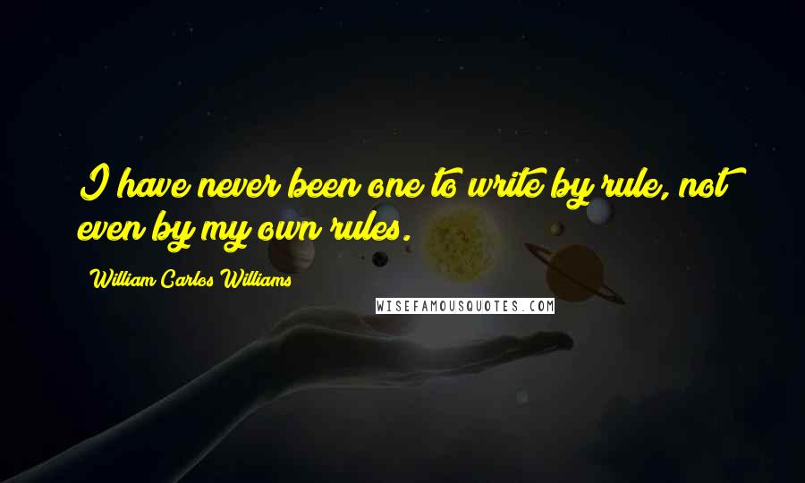 William Carlos Williams quotes: I have never been one to write by rule, not even by my own rules.