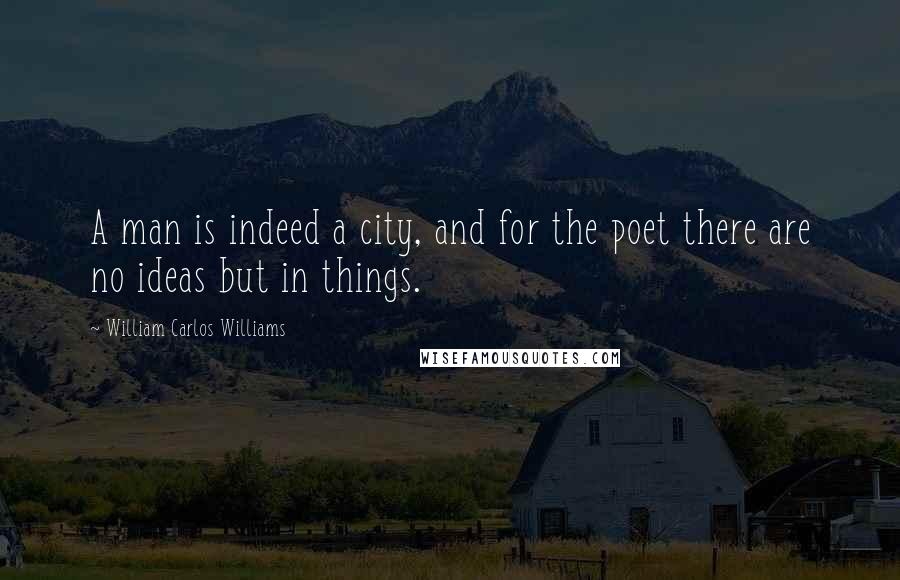 William Carlos Williams quotes: A man is indeed a city, and for the poet there are no ideas but in things.