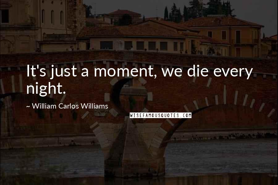 William Carlos Williams quotes: It's just a moment, we die every night.