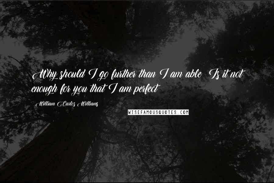 William Carlos Williams quotes: Why should I go further than I am able? Is it not enough for you that I am perfect?