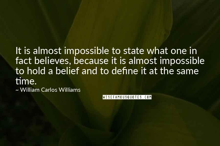 William Carlos Williams quotes: It is almost impossible to state what one in fact believes, because it is almost impossible to hold a belief and to define it at the same time.