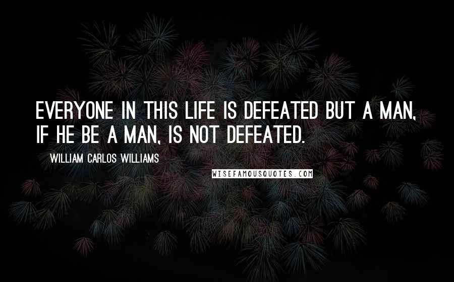 William Carlos Williams quotes: Everyone in this life is defeated but a man, if he be a man, is not defeated.