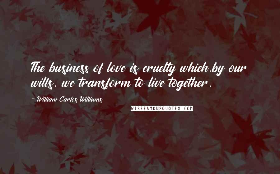 William Carlos Williams quotes: The business of love is cruelty which,by our wills, we transform to live together.