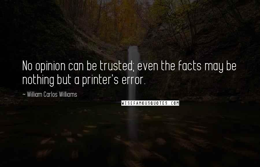 William Carlos Williams quotes: No opinion can be trusted; even the facts may be nothing but a printer's error.