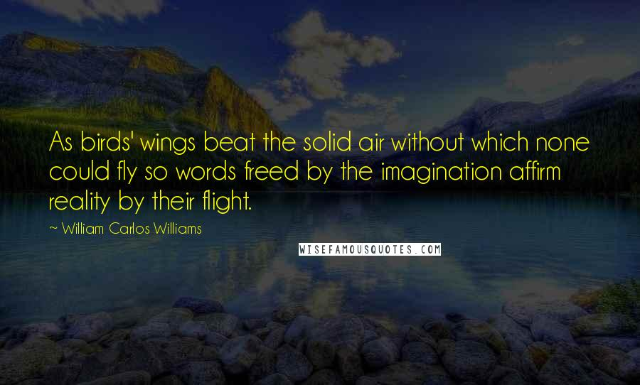 William Carlos Williams quotes: As birds' wings beat the solid air without which none could fly so words freed by the imagination affirm reality by their flight.