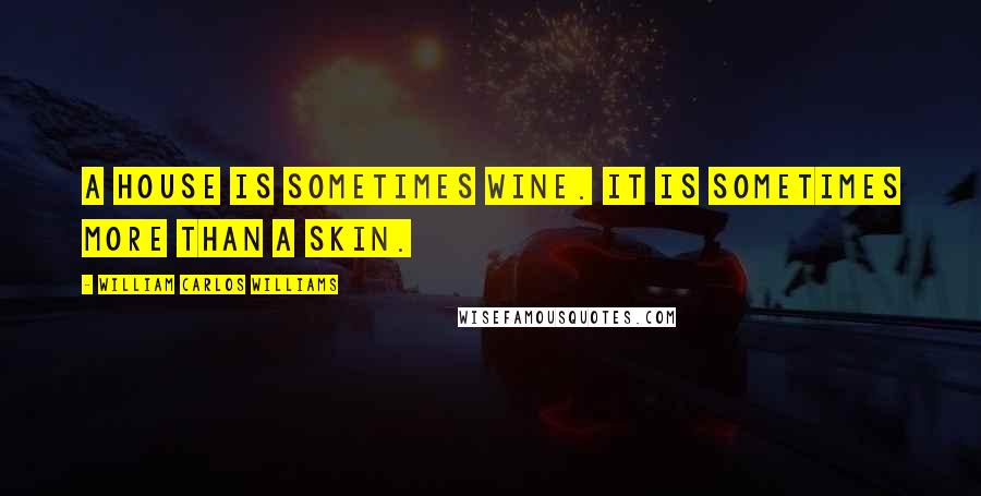 William Carlos Williams quotes: A house is sometimes wine. It is sometimes more than a skin.