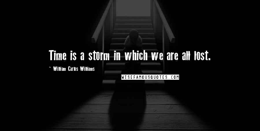 William Carlos Williams quotes: Time is a storm in which we are all lost.