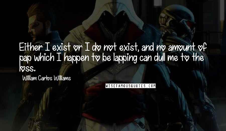 William Carlos Williams quotes: Either I exist or I do not exist, and no amount of pap which I happen to be lapping can dull me to the loss.