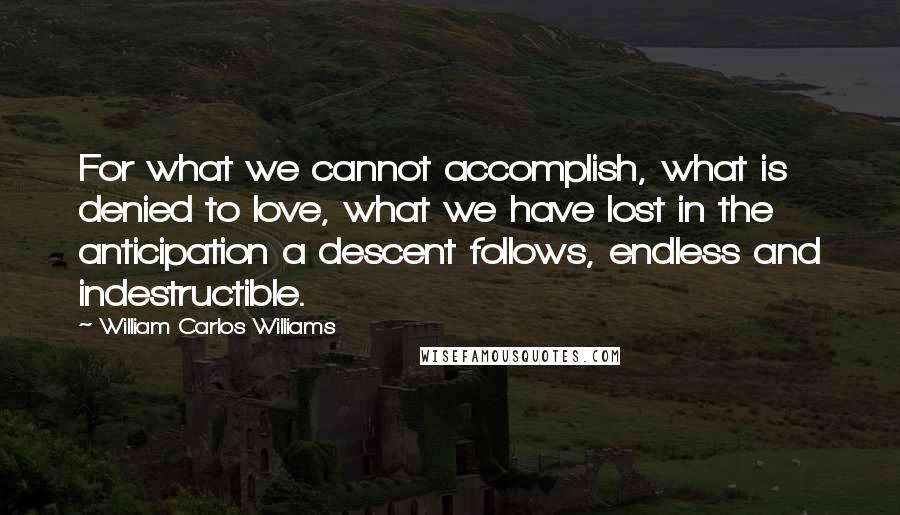 William Carlos Williams quotes: For what we cannot accomplish, what is denied to love, what we have lost in the anticipation a descent follows, endless and indestructible.