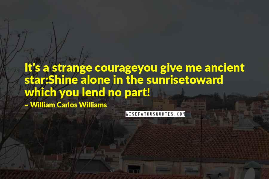 William Carlos Williams quotes: It's a strange courageyou give me ancient star:Shine alone in the sunrisetoward which you lend no part!