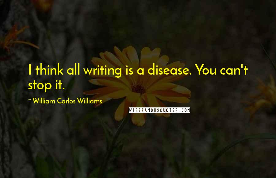 William Carlos Williams quotes: I think all writing is a disease. You can't stop it.
