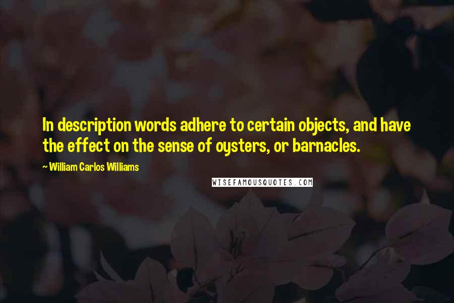 William Carlos Williams quotes: In description words adhere to certain objects, and have the effect on the sense of oysters, or barnacles.
