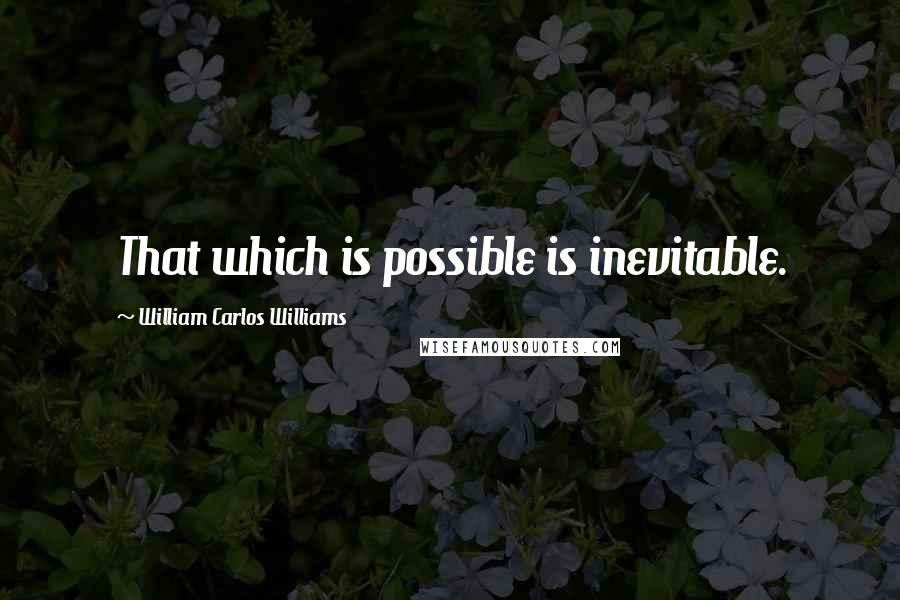 William Carlos Williams quotes: That which is possible is inevitable.