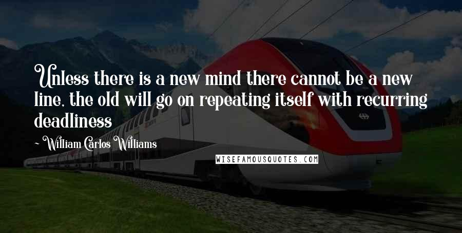 William Carlos Williams quotes: Unless there is a new mind there cannot be a new line, the old will go on repeating itself with recurring deadliness