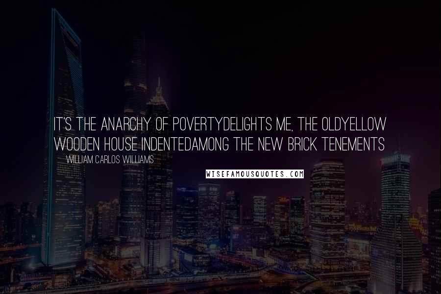 William Carlos Williams quotes: It's the anarchy of povertydelights me, the oldyellow wooden house indentedamong the new brick tenements