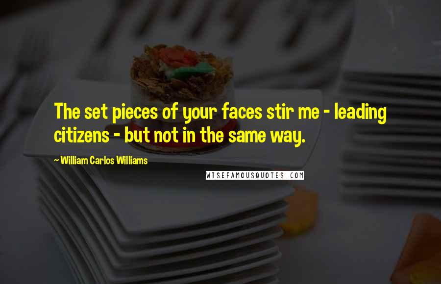 William Carlos Williams quotes: The set pieces of your faces stir me - leading citizens - but not in the same way.