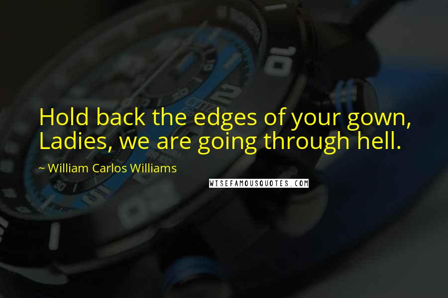 William Carlos Williams quotes: Hold back the edges of your gown, Ladies, we are going through hell.