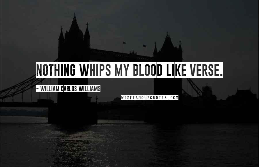 William Carlos Williams quotes: Nothing whips my blood like verse.