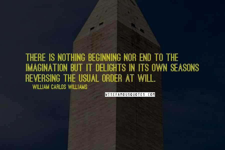 William Carlos Williams quotes: There is nothing beginning nor end to the imagination but it delights in its own seasons reversing the usual order at will.