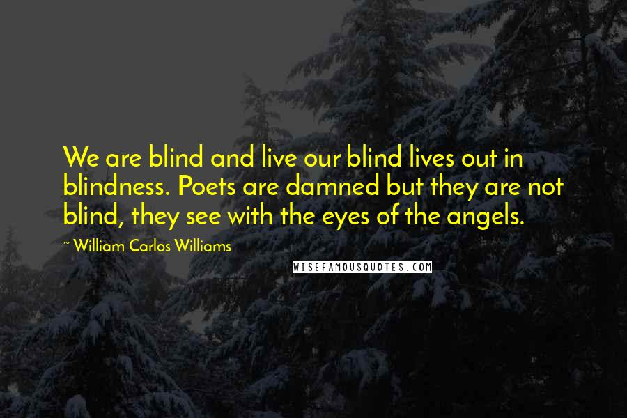 William Carlos Williams quotes: We are blind and live our blind lives out in blindness. Poets are damned but they are not blind, they see with the eyes of the angels.