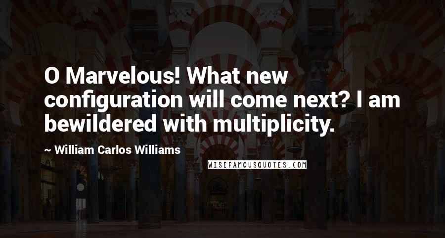 William Carlos Williams quotes: O Marvelous! What new configuration will come next? I am bewildered with multiplicity.