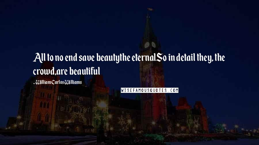 William Carlos Williams quotes: All to no end save beautythe eternalSo in detail they, the crowd,are beautiful
