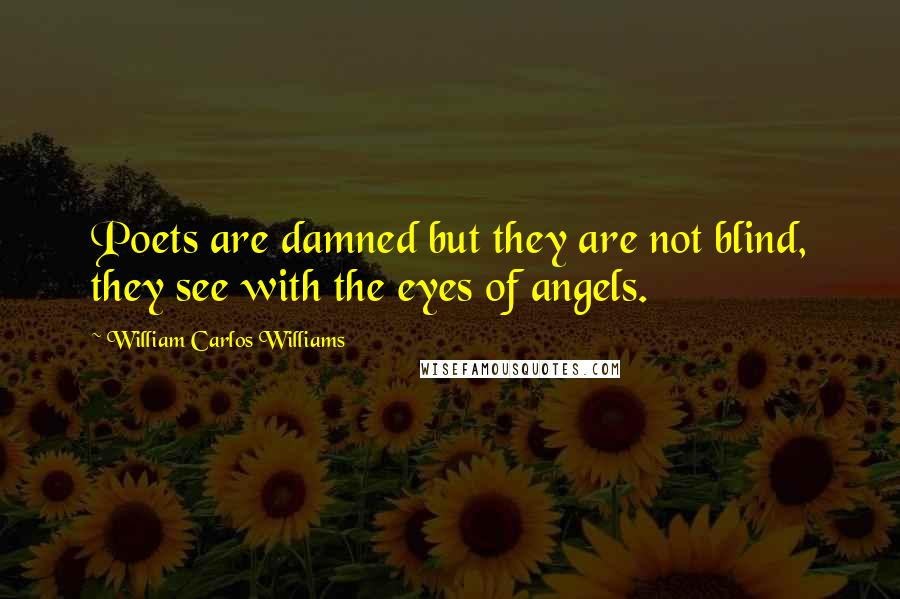 William Carlos Williams quotes: Poets are damned but they are not blind, they see with the eyes of angels.