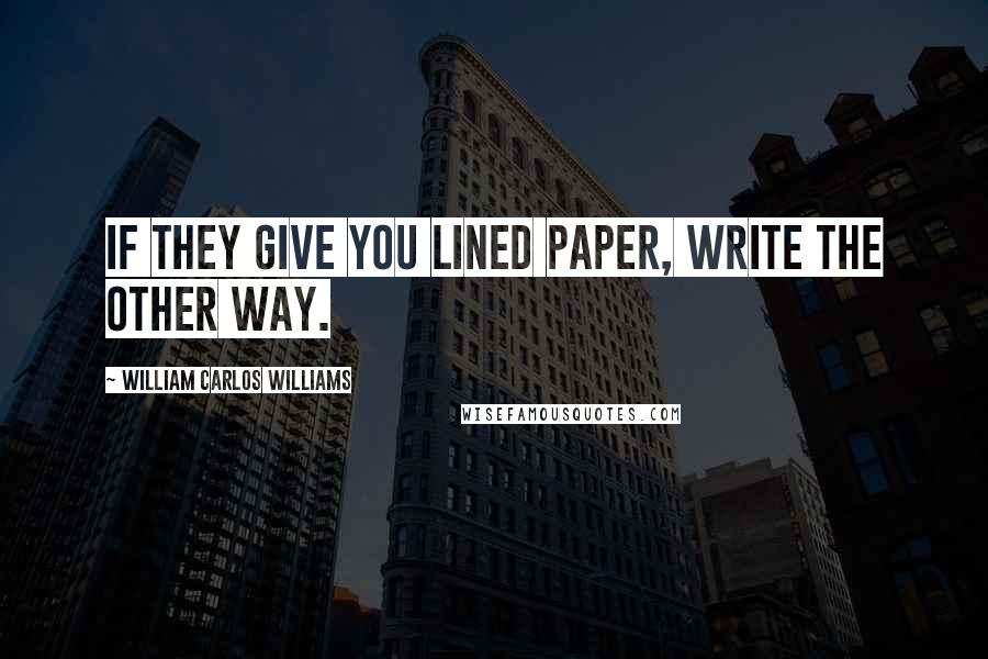 William Carlos Williams quotes: If they give you lined paper, write the other way.