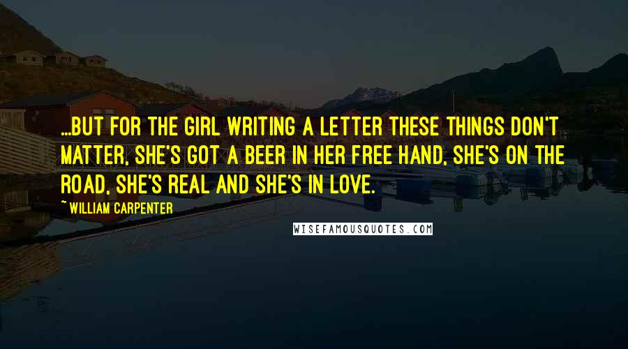 William Carpenter quotes: ...but for the Girl Writing A Letter these things don't matter, she's got a beer in her free hand, she's on the road, she's real and she's in love.