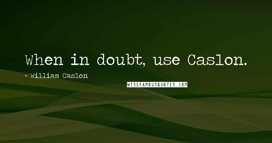 William Caslon quotes: When in doubt, use Caslon.